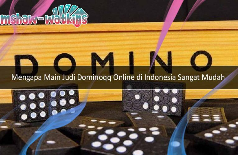 Beberapa Alasan Mengapa Main Judi Dominoqq Online di Indonesia Sangat Mudah